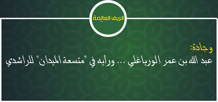 """عبد الله بن عمر الورياغلي … ورأيه في """"متسعة الميدان"""" للراشدي"""