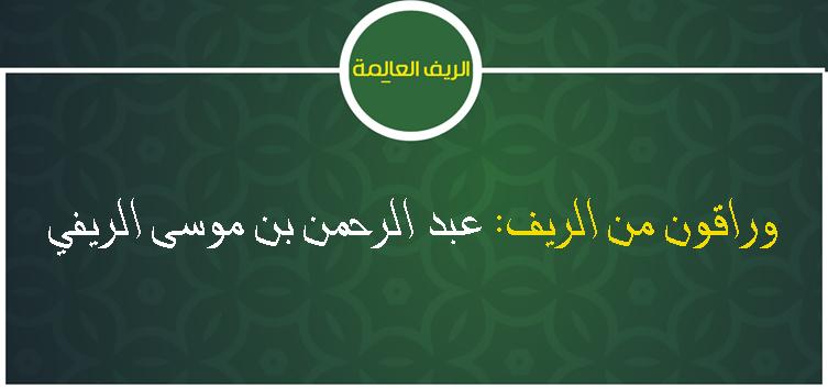 [8] وراقون من الريف: عبد الرحمن بن موسى الريفي (حيا 1098هـ)